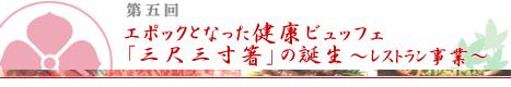 第5回:エポックとなった健康ビュッフェ「三尺三寸箸」の誕生~レストラン事業~