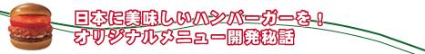 日本に美味しいハンバーガーを! オリジナルメニュー開発秘話